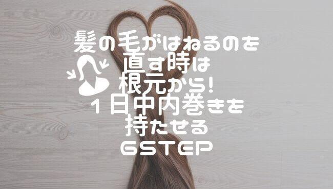 髪の毛がはねるのを直す時は根元から!1日中内巻きを持たせる6step