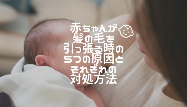 赤ちゃんが髪の毛を引っ張る時の5つの原因とそれぞれの対処方法